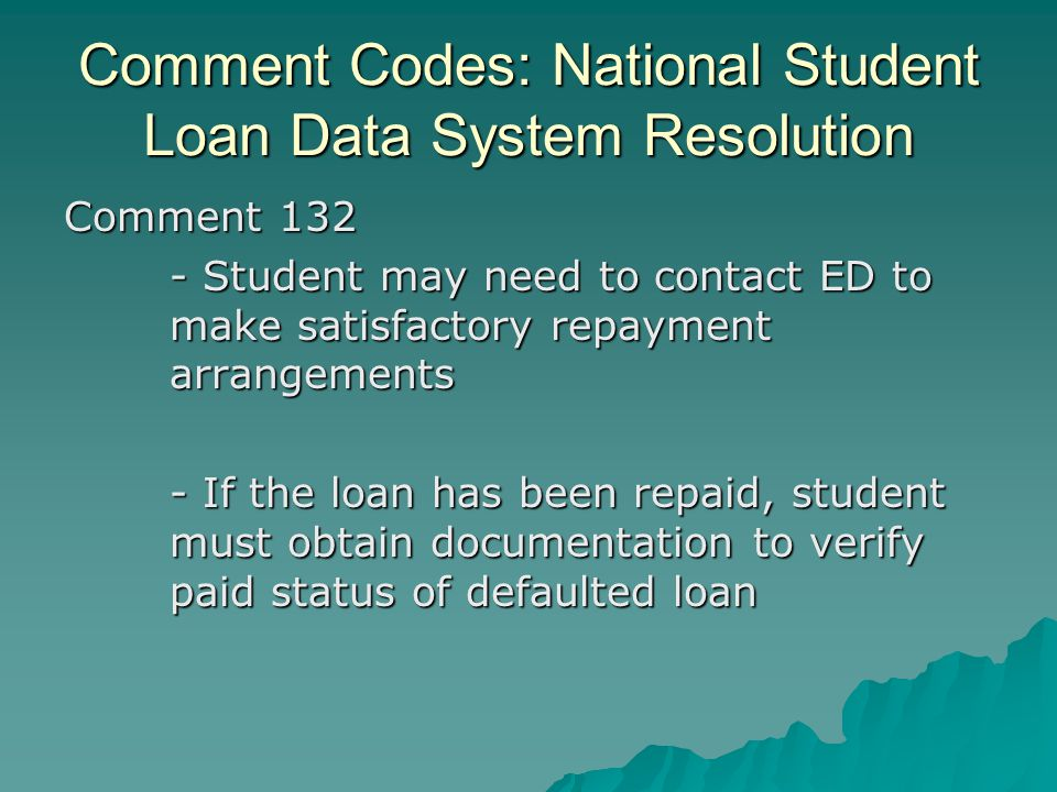 Comment Codes: National Student Loan Data System Resolution Comment 132 - Student may need to contact ED to make satisfactory repayment arrangements -
