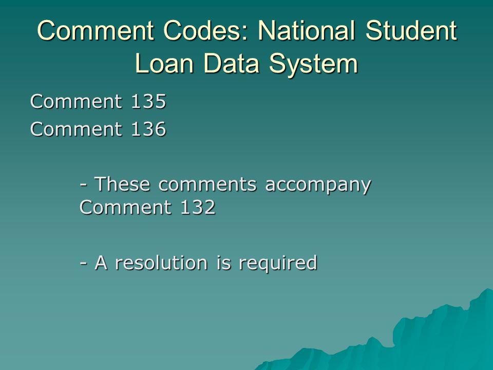 Comment Codes: National Student Loan Data System Comment 135 Comment 136 - These comments accompany Comment 132 - A resolution is required