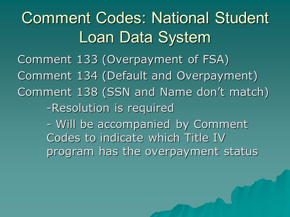 Comment Codes: National Student Loan Data System Comment 133 (Overpayment of FSA) Comment 134 (Default and Overpayment) Comment 138 (SSN and Name don'