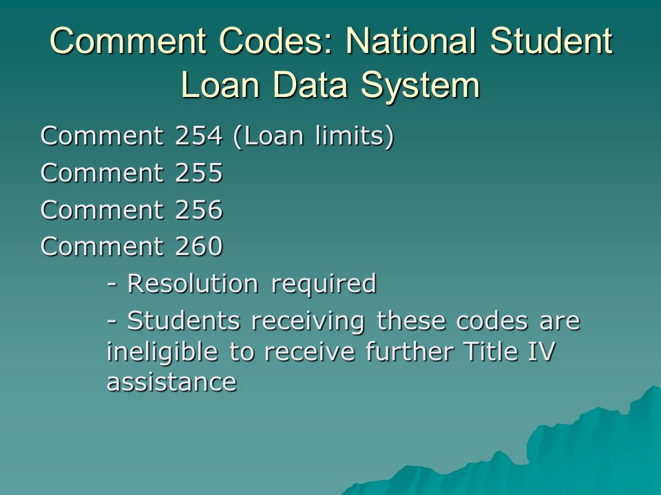 Comment Codes: National Student Loan Data System Comment 254 (Loan limits) Comment 255 Comment 256 Comment 260 - Resolution required - Students receiv