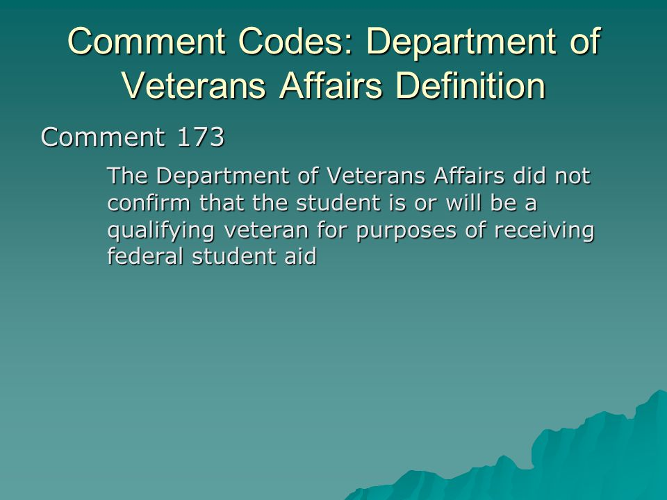 Comment Codes: Department of Veterans Affairs Definition Comment 173 The Department of Veterans Affairs did not confirm that the student is or will be