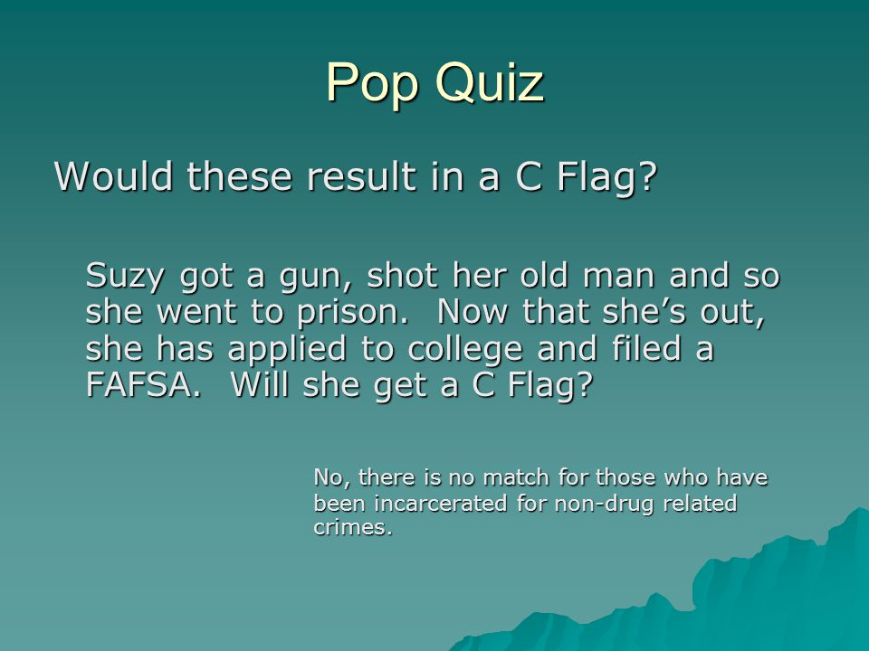 Pop Quiz Would these result in a C Flag? Suzy got a gun, shot her old man and so she went to prison. Now that she's out, she has applied to college an