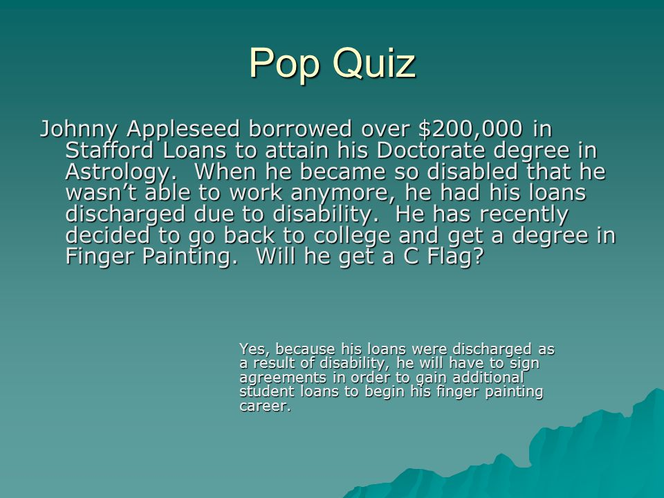 Pop Quiz Johnny Appleseed borrowed over $200,000 in Stafford Loans to attain his Doctorate degree in Astrology. When he became so disabled that he was