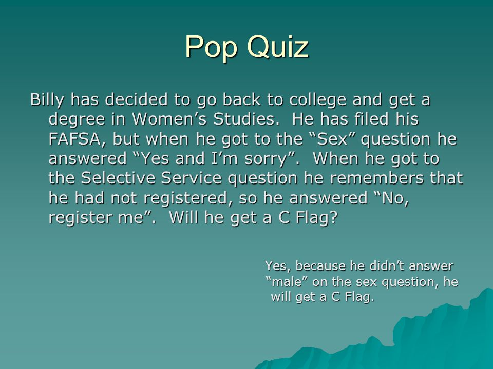 """Pop Quiz Billy has decided to go back to college and get a degree in Women's Studies. He has filed his FAFSA, but when he got to the """"Sex"""" question he"""