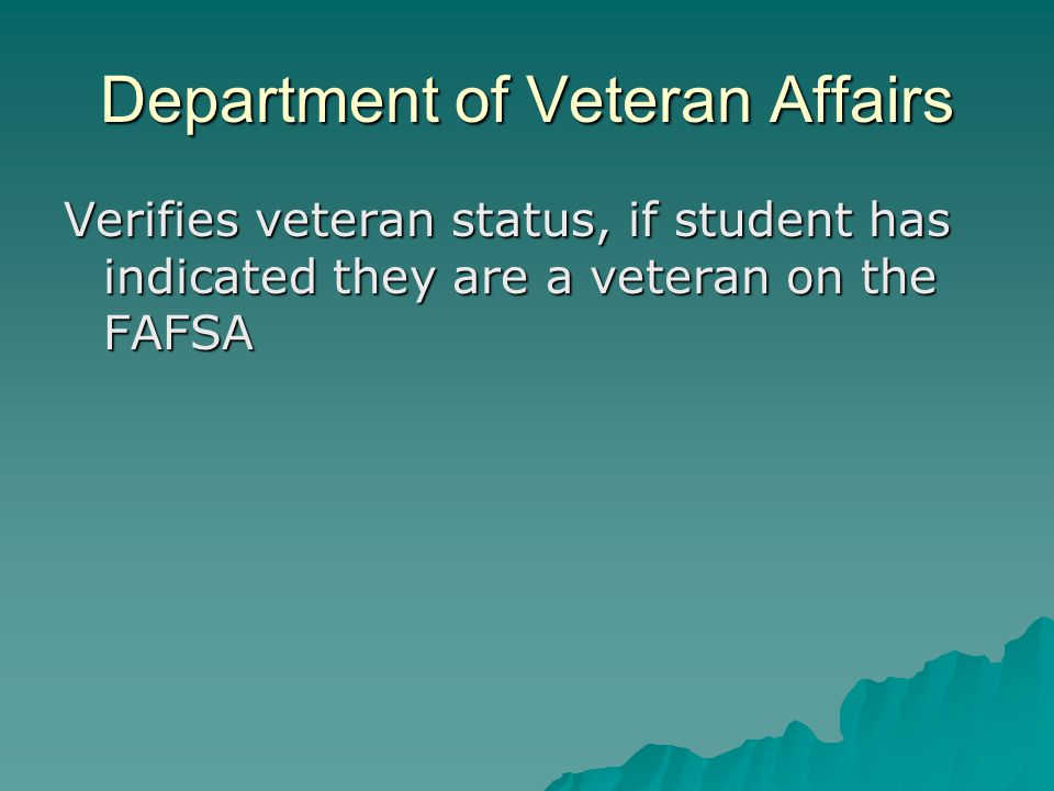 Department of Veteran Affairs Verifies veteran status, if student has indicated they are a veteran on the FAFSA
