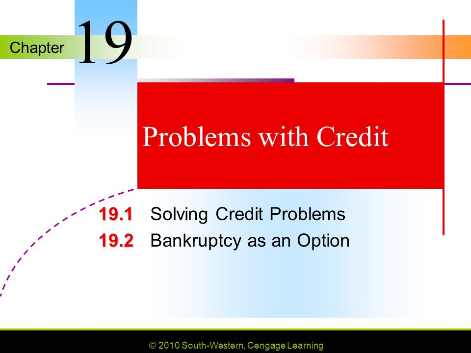 Chapter © 2010 South-Western, Cengage Learning Problems with Credit 19.1 19.1 Solving Credit Problems 19.2 19.2 Bankruptcy as an Option 19