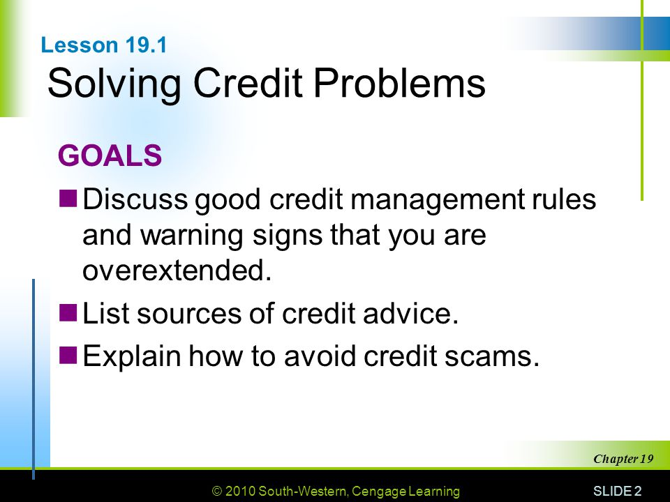 © 2010 South-Western, Cengage Learning SLIDE 2 Chapter 19 Lesson 19.1 Solving Credit Problems GOALS Discuss good credit management rules and warning signs that you are overextended.