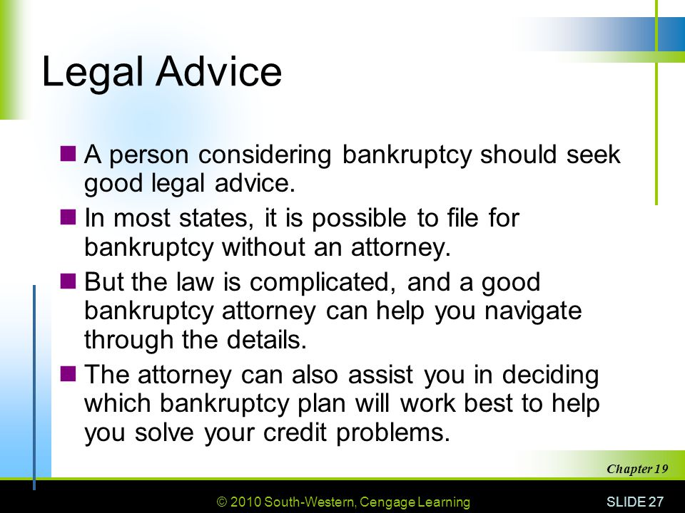 © 2010 South-Western, Cengage Learning SLIDE 27 Chapter 19 Legal Advice A person considering bankruptcy should seek good legal advice.