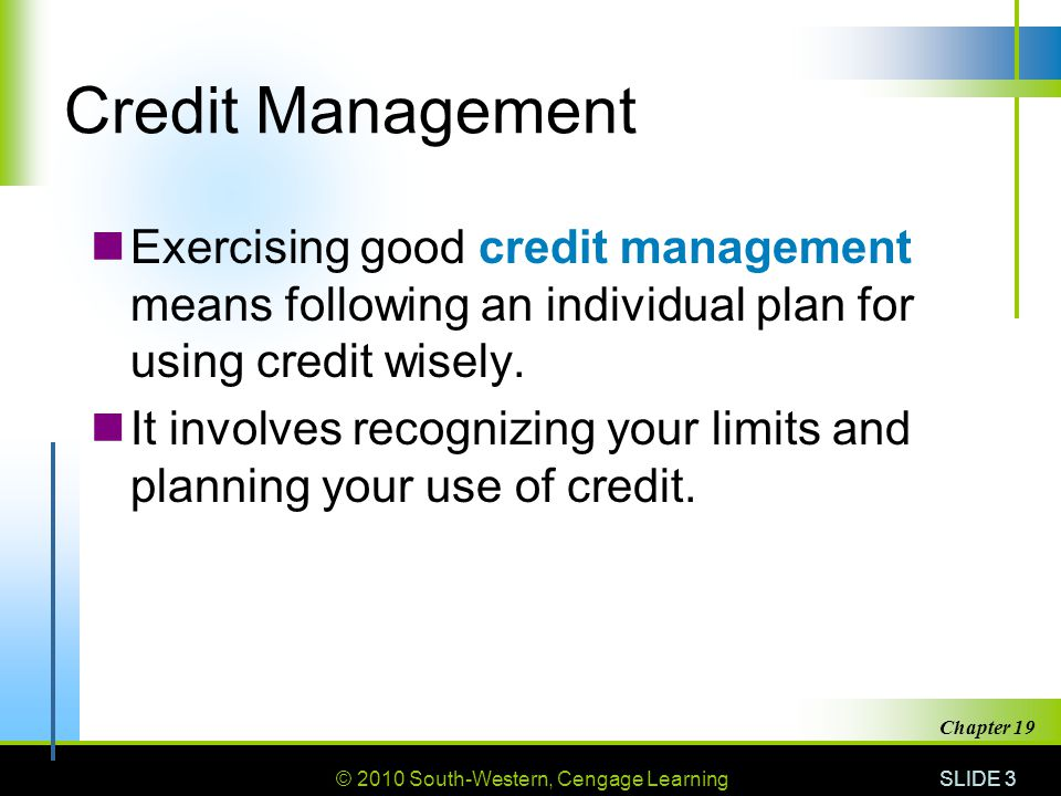 © 2010 South-Western, Cengage Learning SLIDE 3 Chapter 19 Credit Management Exercising good credit management means following an individual plan for using credit wisely.