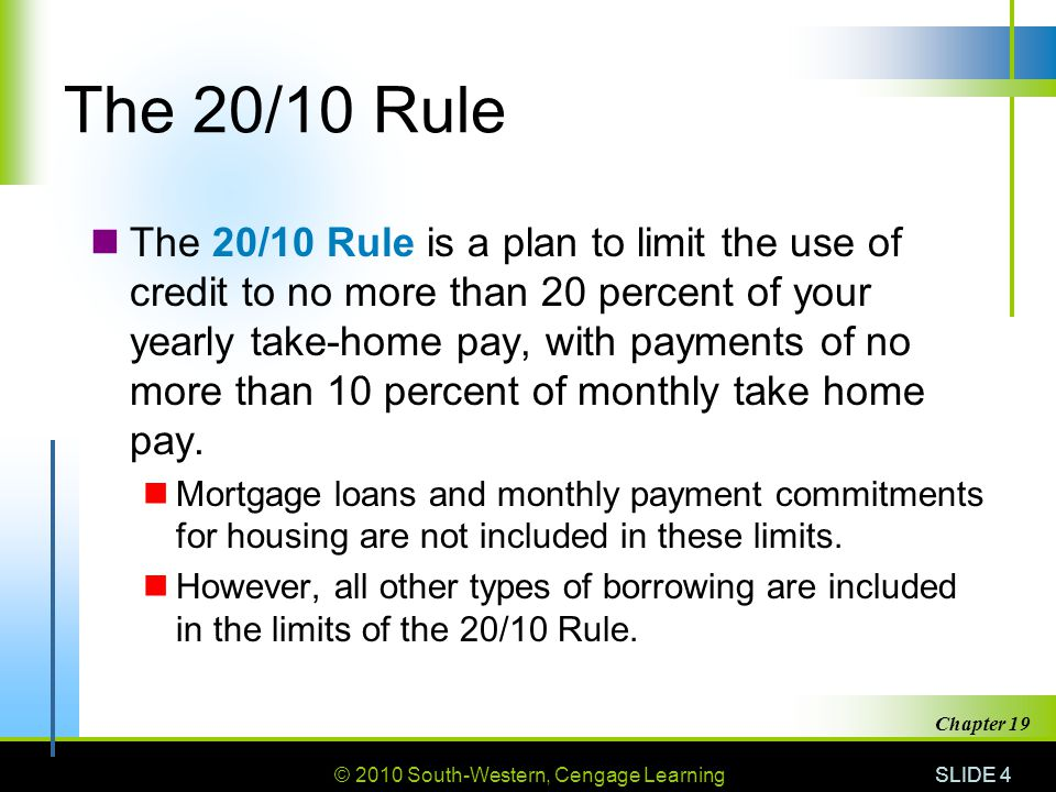 © 2010 South-Western, Cengage Learning SLIDE 4 Chapter 19 The 20/10 Rule The 20/10 Rule is a plan to limit the use of credit to no more than 20 percent of your yearly take-home pay, with payments of no more than 10 percent of monthly take home pay.