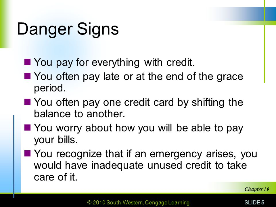 © 2010 South-Western, Cengage Learning SLIDE 5 Chapter 19 Danger Signs You pay for everything with credit.