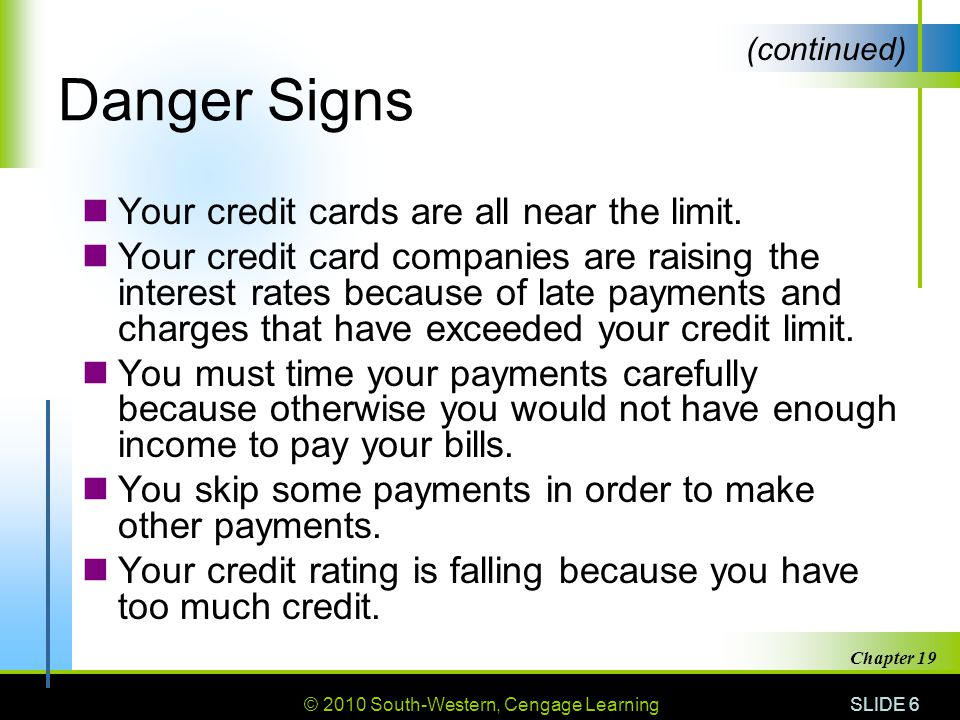 © 2010 South-Western, Cengage Learning SLIDE 6 Chapter 19 Danger Signs Your credit cards are all near the limit.