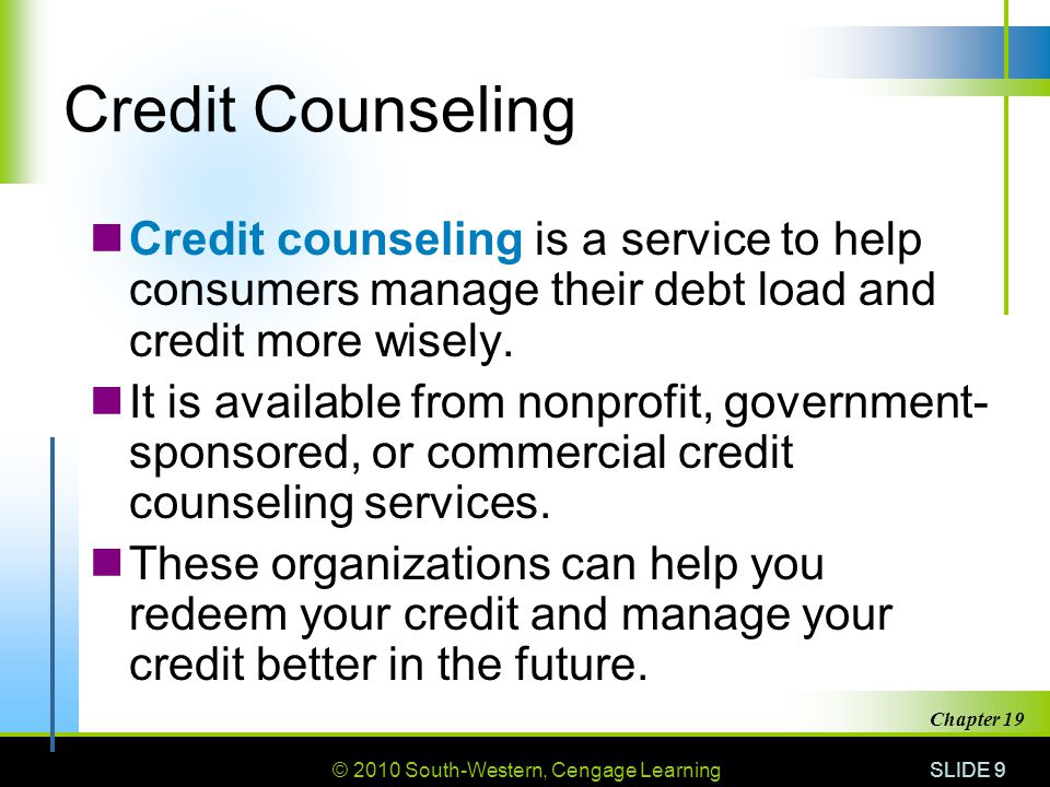© 2010 South-Western, Cengage Learning SLIDE 10 Chapter 19 Debt Management Plan (DMP) A debt management plan (DMP) involves giving money each month to a credit counseling organization.
