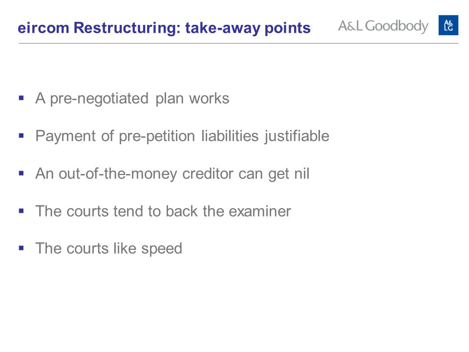  A pre-negotiated plan works  Payment of pre-petition liabilities justifiable  An out-of-the-money creditor can get nil  The courts tend to back the examiner  The courts like speed eircom Restructuring: take-away points