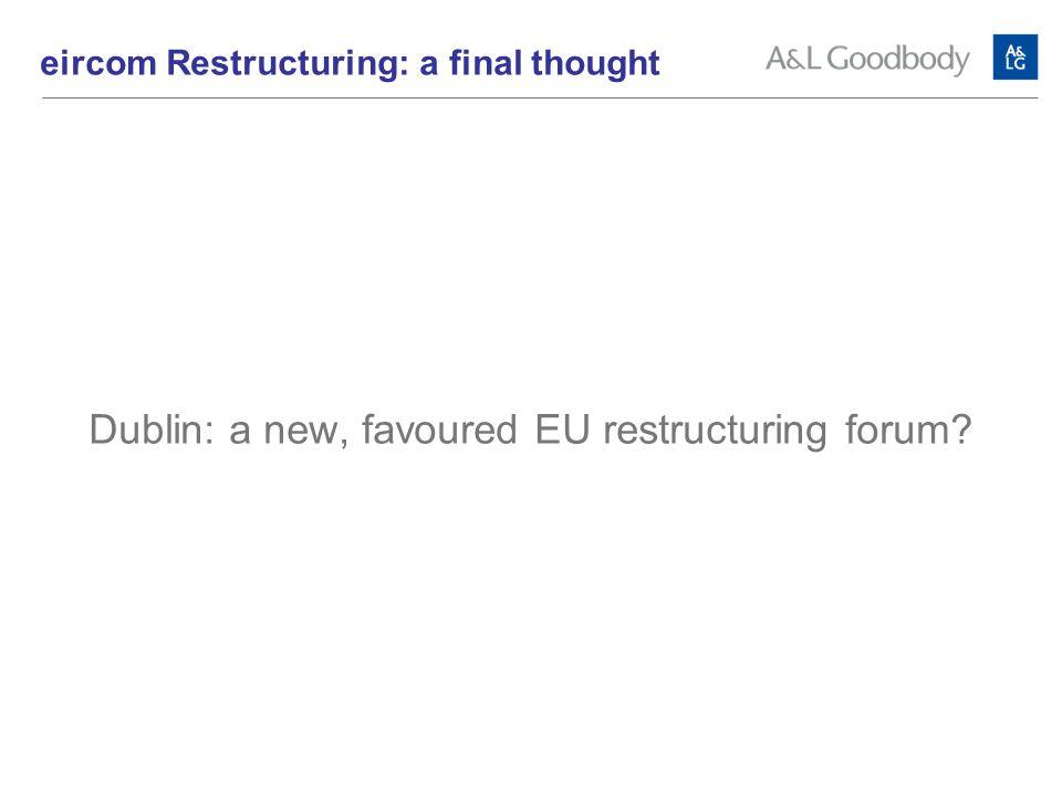 Dublin: a new, favoured EU restructuring forum eircom Restructuring: a final thought