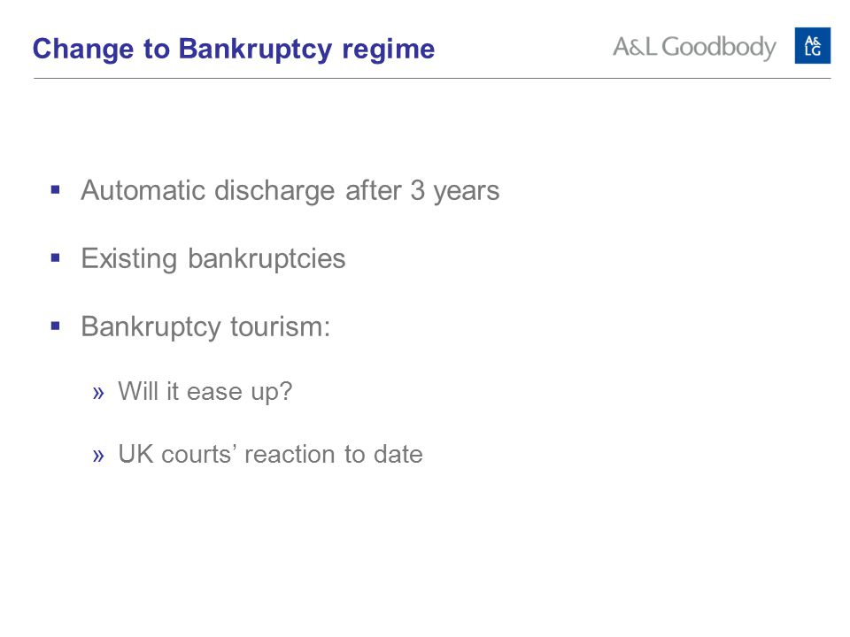 Change to Bankruptcy regime  Automatic discharge after 3 years  Existing bankruptcies  Bankruptcy tourism:  Will it ease up.