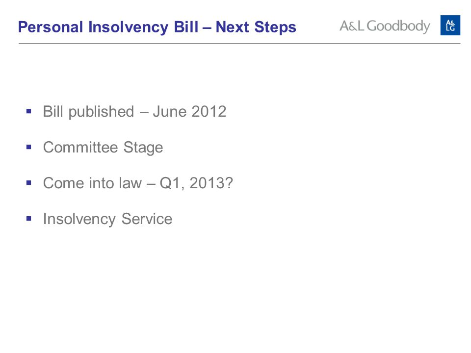 Personal Insolvency Bill – Next Steps  Bill published – June 2012  Committee Stage  Come into law – Q1, 2013.