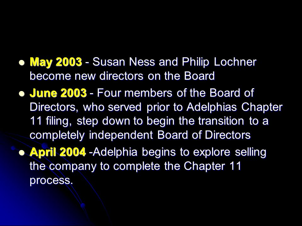 May 2003 - Susan Ness and Philip Lochner become new directors on the Board May 2003 - Susan Ness and Philip Lochner become new directors on the Board June 2003 - Four members of the Board of Directors, who served prior to Adelphias Chapter 11 filing, step down to begin the transition to a completely independent Board of Directors June 2003 - Four members of the Board of Directors, who served prior to Adelphias Chapter 11 filing, step down to begin the transition to a completely independent Board of Directors April 2004 -Adelphia begins to explore selling the company to complete the Chapter 11 process.