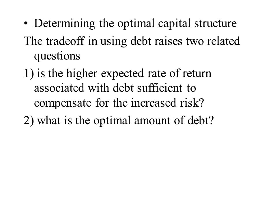 Determining the optimal capital structure The tradeoff in using debt raises two related questions 1) is the higher expected rate of return associated with debt sufficient to compensate for the increased risk.