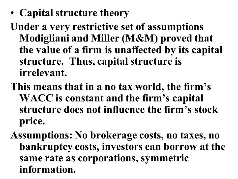 Capital structure theory Under a very restrictive set of assumptions Modigliani and Miller (M&M) proved that the value of a firm is unaffected by its capital structure.