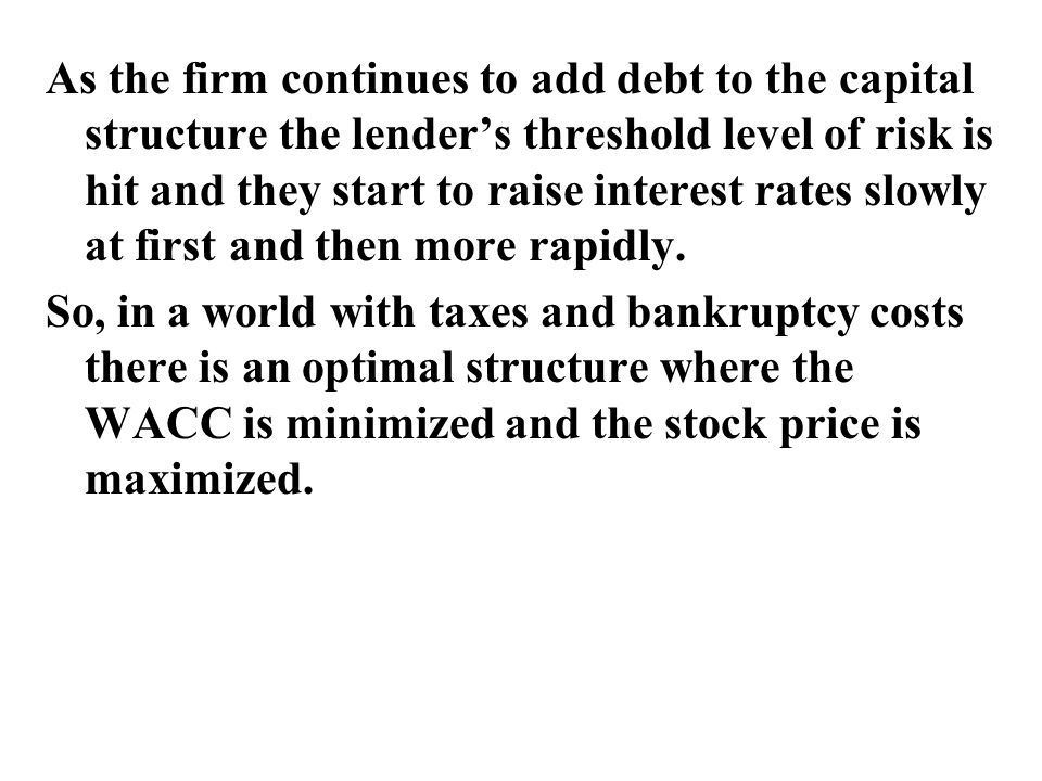 As the firm continues to add debt to the capital structure the lender's threshold level of risk is hit and they start to raise interest rates slowly at first and then more rapidly.
