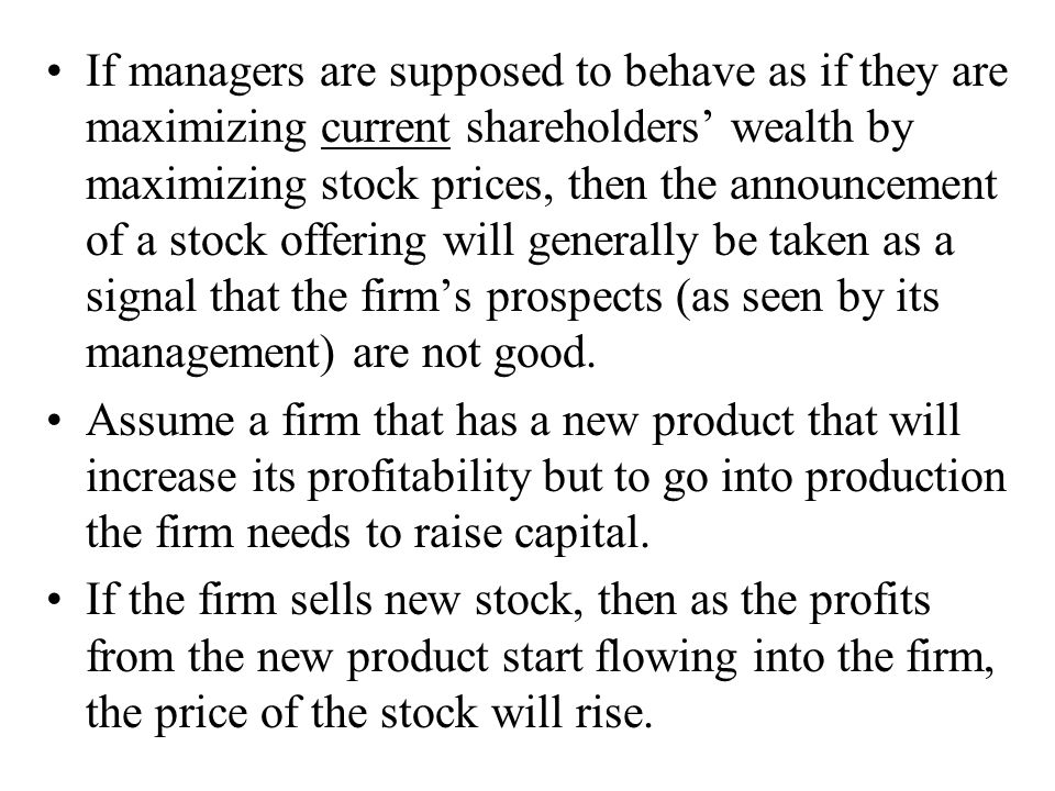 If managers are supposed to behave as if they are maximizing current shareholders' wealth by maximizing stock prices, then the announcement of a stock offering will generally be taken as a signal that the firm's prospects (as seen by its management) are not good.