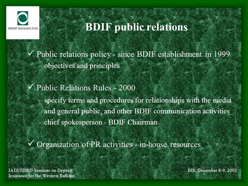 BDIF public awareness program during the years of operation Objectives – dissemination of information on DIS features & BDIF functions – restoring confidence in the banking system – provision of relevant practical information in two bank failures in 1999 and 2000 Target audiences – general public – media – banks and banking association