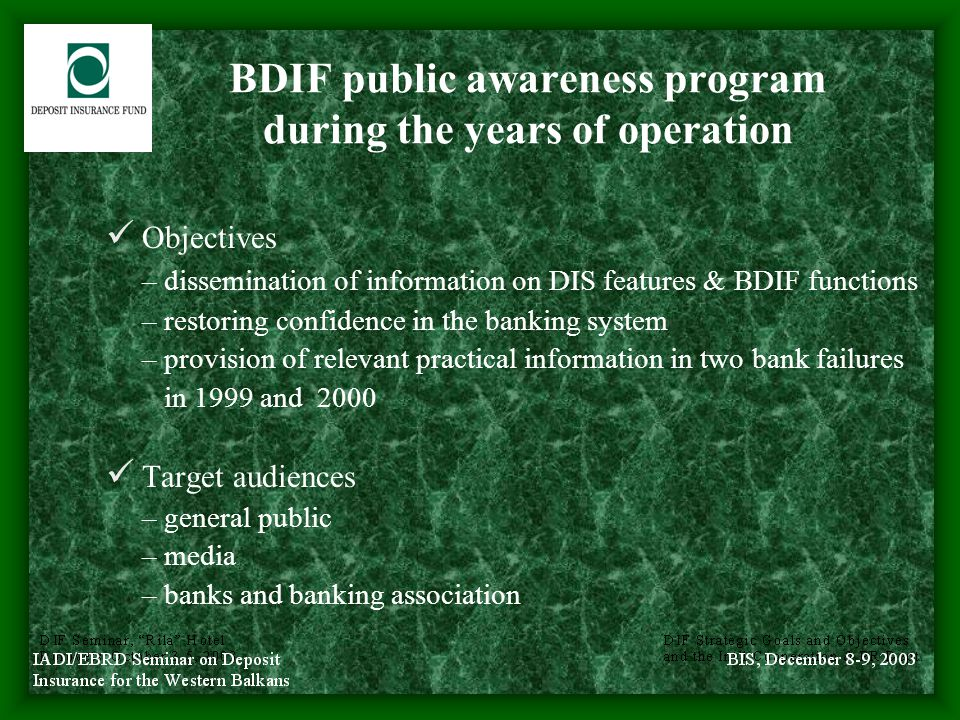 BDIF public awareness program during the years of operation (con'd) Communication techniques – press releases and conferences, interviews for the media – printed materials: Annual Report, Q & A Brochure on deposit insurance - 2000 – hot telephone line - 2000 – provision of information to general public in BDIF offices – provision of written responses to requests and complaints – BDIF web site - 2001 (both in Bulgarian and English) – discussions and seminars
