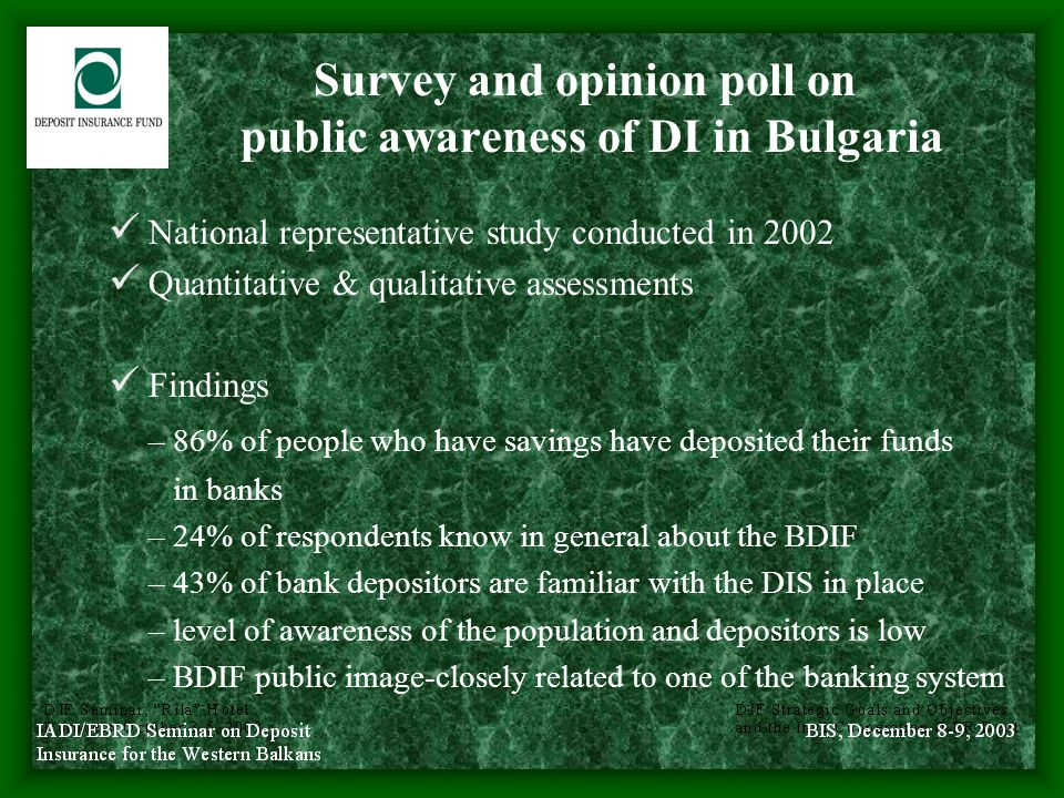Survey and opinion poll on public awareness of DI in Bulgaria (con'd) Recommendations – BDIF should enhance effectiveness in provision of information to the general public – efforts should target both present and potential depositors – deeper involvement of banks' employees in the information process – diversifying communication channels – major information categories