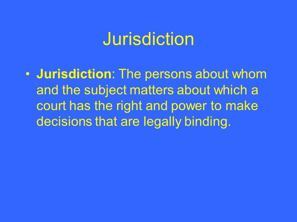 Jurisdiction Jurisdiction: The persons about whom and the subject matters about which a court has the right and power to make decisions that are legally binding.