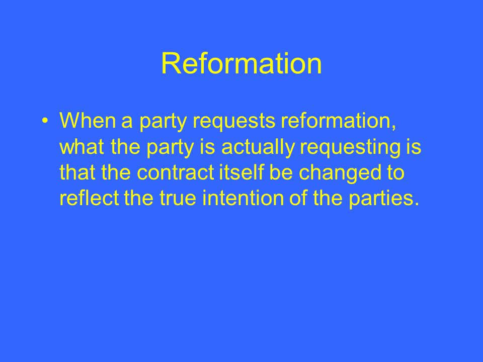 Reformation When a party requests reformation, what the party is actually requesting is that the contract itself be changed to reflect the true intention of the parties.