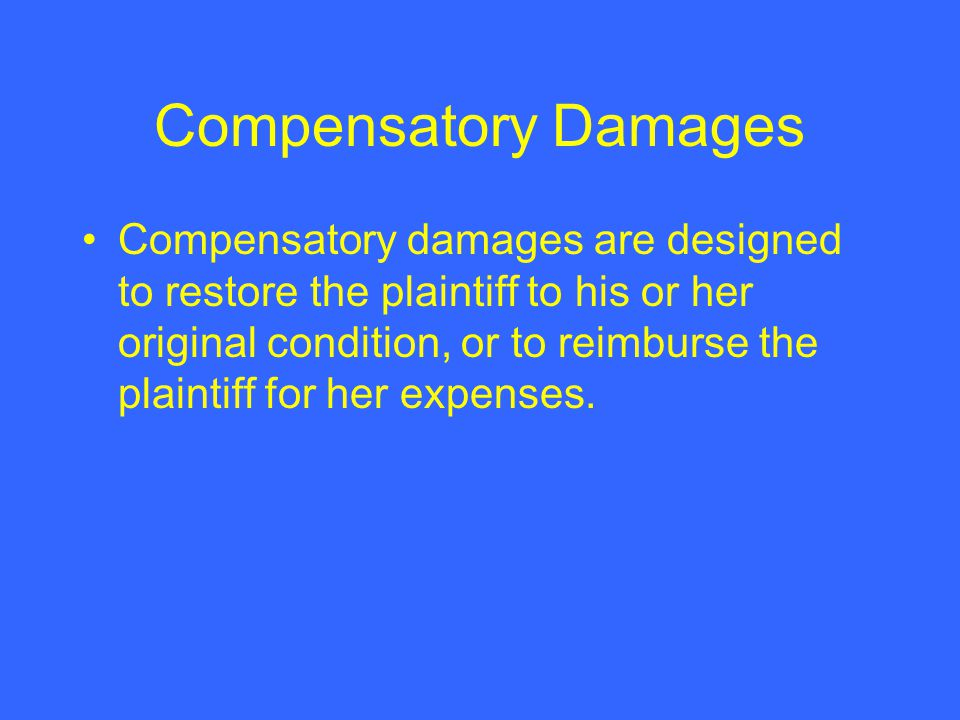 Compensatory Damages Compensatory damages are designed to restore the plaintiff to his or her original condition, or to reimburse the plaintiff for her expenses.