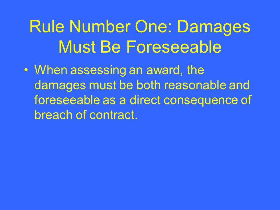 Rule Number One: Damages Must Be Foreseeable When assessing an award, the damages must be both reasonable and foreseeable as a direct consequence of breach of contract.