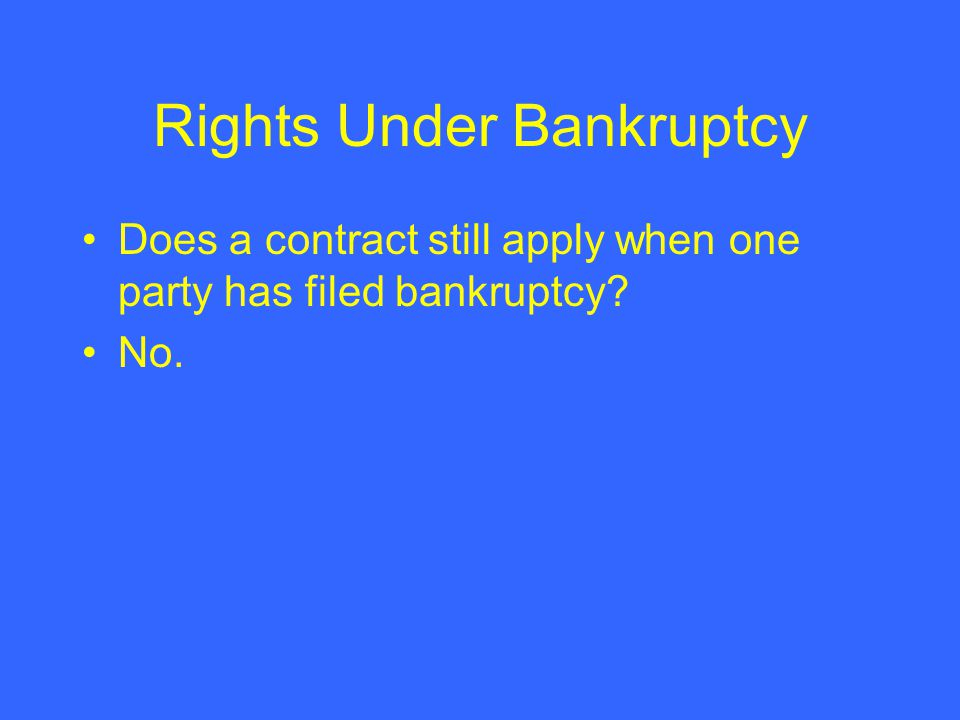 Rights Under Bankruptcy Does a contract still apply when one party has filed bankruptcy No.