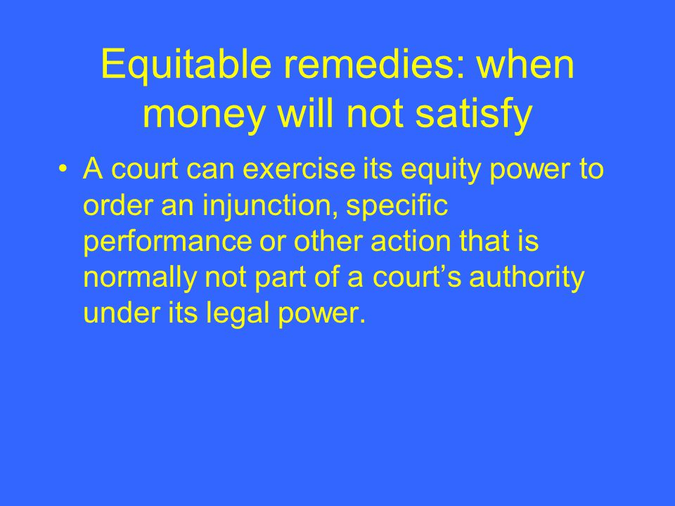 Equitable remedies: when money will not satisfy A court can exercise its equity power to order an injunction, specific performance or other action that is normally not part of a court's authority under its legal power.