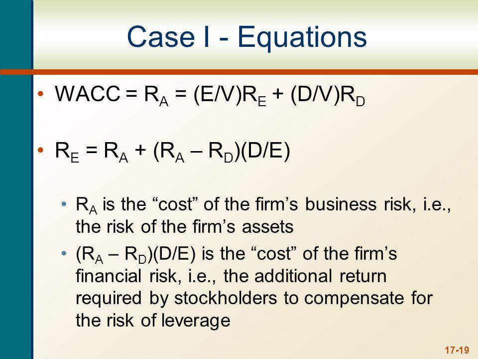 """17-19 Case I - Equations WACC = R A = (E/V)R E + (D/V)R D R E = R A + (R A – R D )(D/E) R A is the """"cost"""" of the firm's business risk, i.e., the risk"""