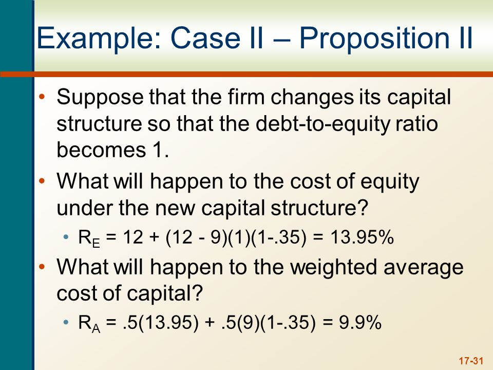 17-31 Example: Case II – Proposition II Suppose that the firm changes its capital structure so that the debt-to-equity ratio becomes 1.