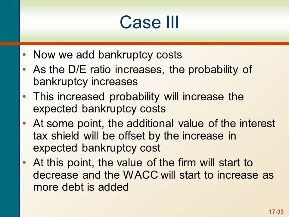 17-33 Case III Now we add bankruptcy costs As the D/E ratio increases, the probability of bankruptcy increases This increased probability will increase the expected bankruptcy costs At some point, the additional value of the interest tax shield will be offset by the increase in expected bankruptcy cost At this point, the value of the firm will start to decrease and the WACC will start to increase as more debt is added