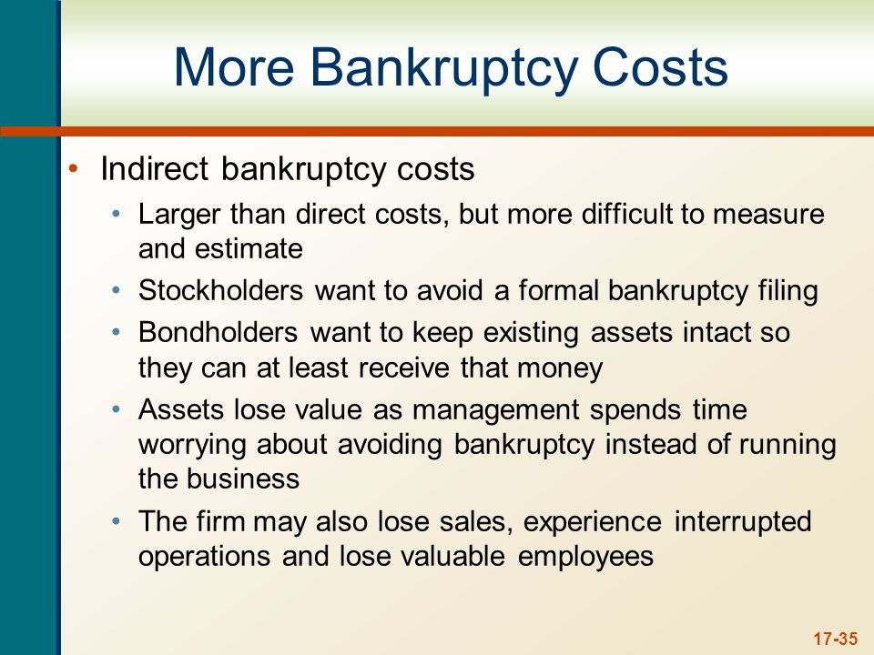 17-35 More Bankruptcy Costs Indirect bankruptcy costs Larger than direct costs, but more difficult to measure and estimate Stockholders want to avoid