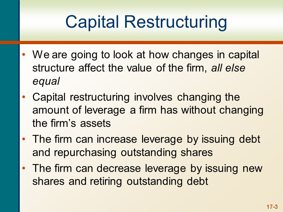 17-3 Capital Restructuring We are going to look at how changes in capital structure affect the value of the firm, all else equal Capital restructuring