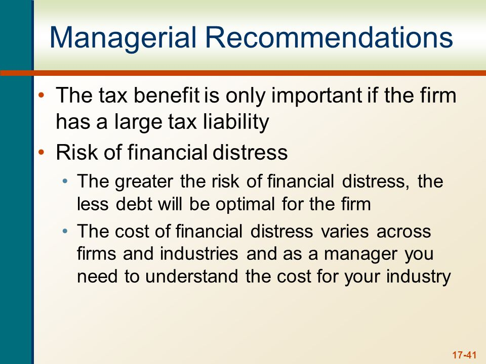 17-41 Managerial Recommendations The tax benefit is only important if the firm has a large tax liability Risk of financial distress The greater the risk of financial distress, the less debt will be optimal for the firm The cost of financial distress varies across firms and industries and as a manager you need to understand the cost for your industry