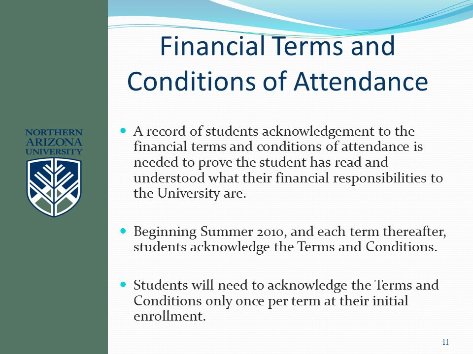 Since 1960 Financial Terms and Conditions of Attendance A record of students acknowledgement to the financial terms and conditions of attendance is needed to prove the student has read and understood what their financial responsibilities to the University are.