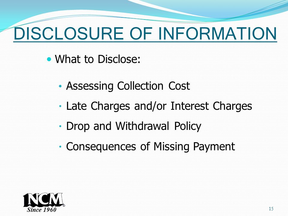 Since 1960 DISCLOSURE OF INFORMATION What to Disclose: Assessing Collection Cost  Late Charges and/or Interest Charges  Drop and Withdrawal Policy  Consequences of Missing Payment 15