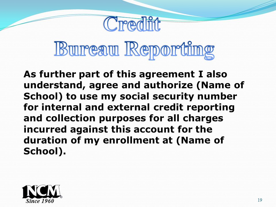 Since 1960 19 As further part of this agreement I also understand, agree and authorize (Name of School) to use my social security number for internal and external credit reporting and collection purposes for all charges incurred against this account for the duration of my enrollment at (Name of School).