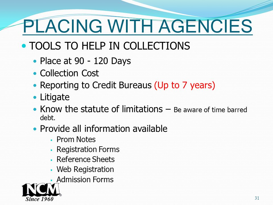 Since 1960 PLACING WITH AGENCIES TOOLS TO HELP IN COLLECTIONS Place at 90 - 120 Days Collection Cost Reporting to Credit Bureaus (Up to 7 years) Litigate Know the statute of limitations – Be aware of time barred debt.