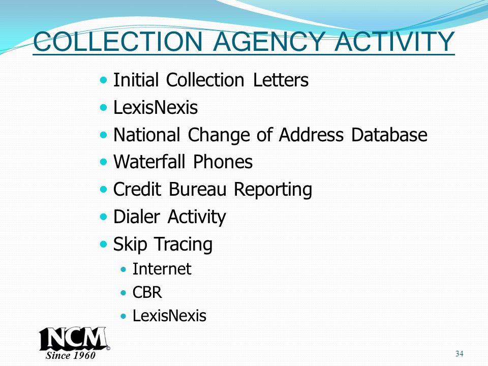 Since 1960 COLLECTION AGENCY ACTIVITY Initial Collection Letters LexisNexis National Change of Address Database Waterfall Phones Credit Bureau Reporting Dialer Activity Skip Tracing Internet CBR LexisNexis 34