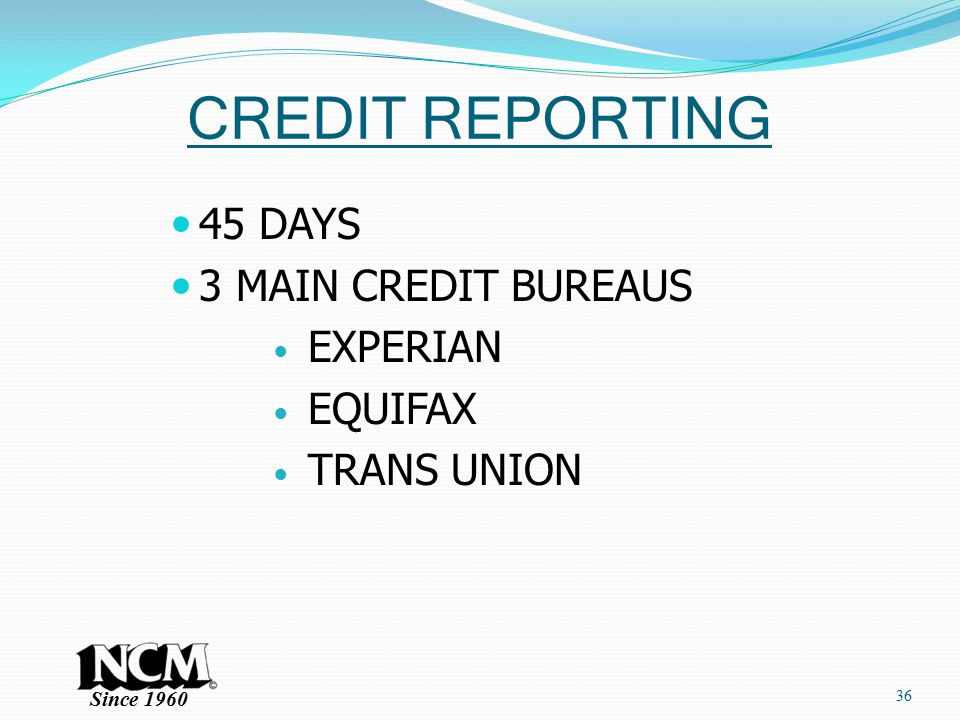 Since 1960 CREDIT REPORTING 45 DAYS 3 MAIN CREDIT BUREAUS EXPERIAN EQUIFAX TRANS UNION 36