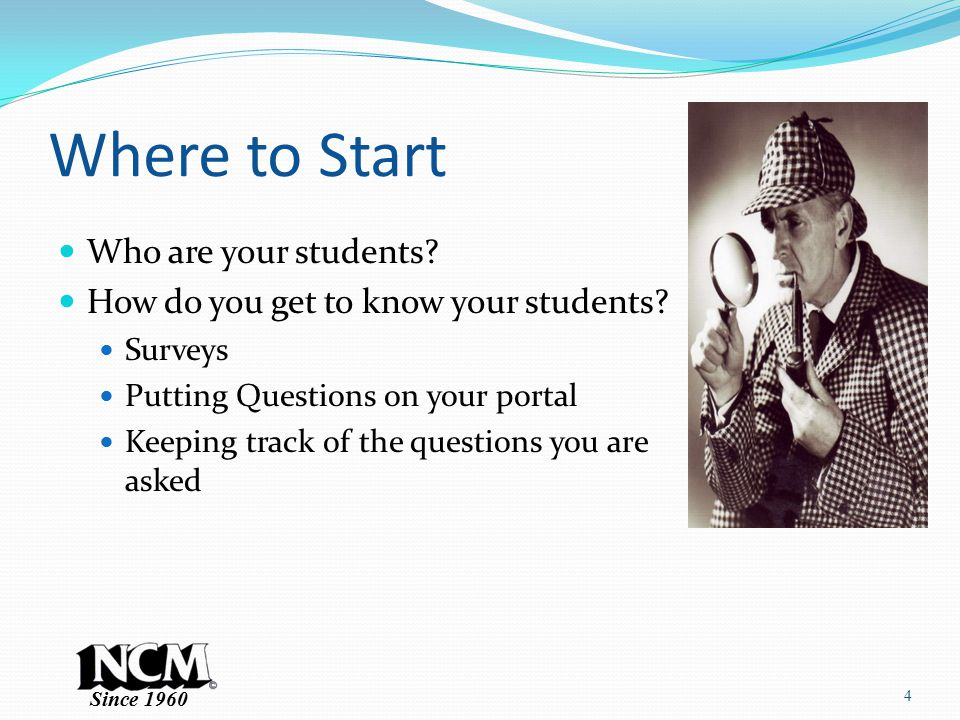 Since 1960 Where to Start Who are your students. How do you get to know your students.