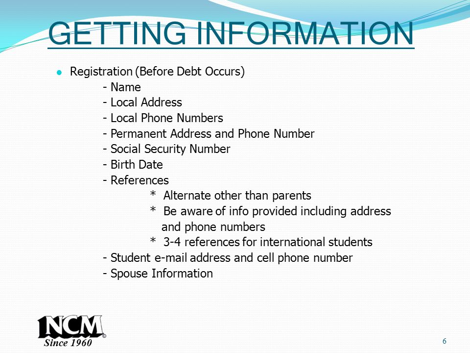 Since 1960 GETTING INFORMATION ● Registration (Before Debt Occurs) - Name - Local Address - Local Phone Numbers - Permanent Address and Phone Number - Social Security Number - Birth Date - References * Alternate other than parents * Be aware of info provided including address and phone numbers * 3-4 references for international students - Student e-mail address and cell phone number - Spouse Information 6