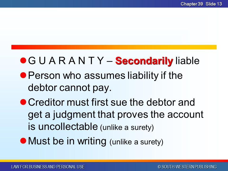 LAW FOR BUSINESS AND PERSONAL USE © SOUTH-WESTERN PUBLISHING Chapter 39Slide 13 Secondarily G U A R A N T Y – Secondarily liable Person who assumes liability if the debtor cannot pay.